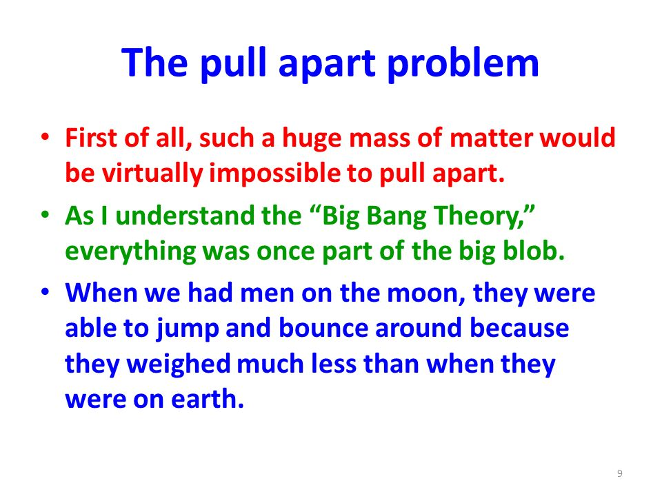 The pull apart problem First of all, such a huge mass of matter would be virtually impossible to pull apart. As I understand the Big Bang Theory, ever