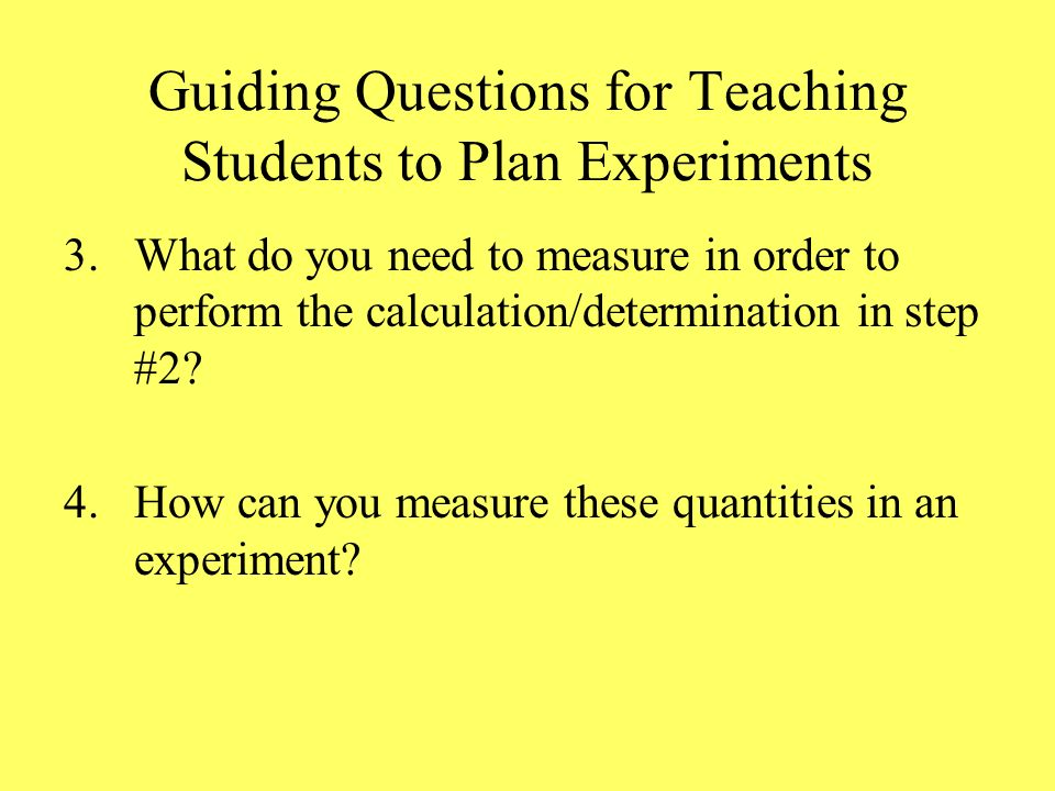 Guiding Questions for Teaching Students to Plan Experiments 3.What do you need to measure in order to perform the calculation/determination in step #2.