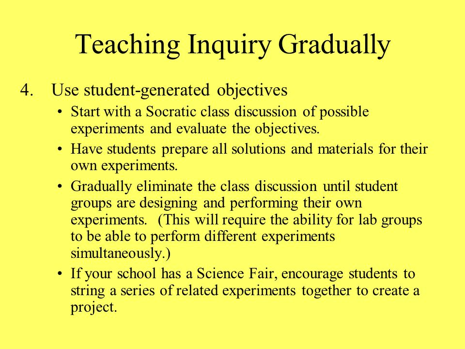 4.Use student-generated objectives Start with a Socratic class discussion of possible experiments and evaluate the objectives. Have students prepare a