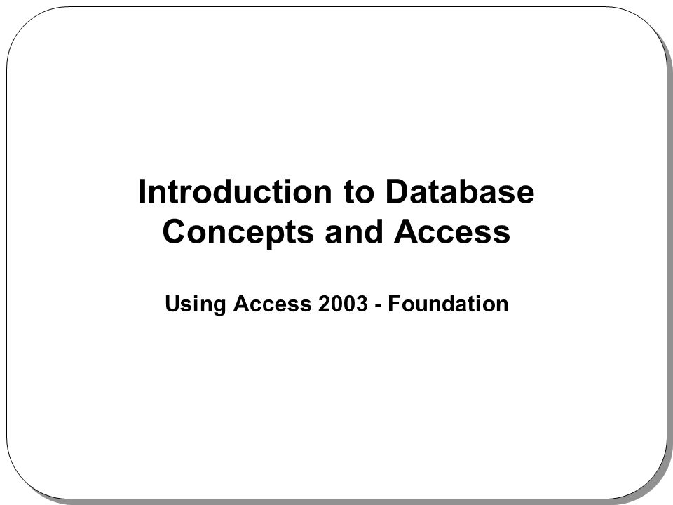 Introduction to Database Concepts and Access Using Access 2003 - Foundation