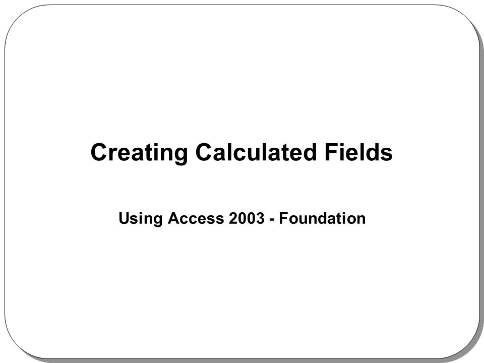 Creating Calculated Fields Using Access 2003 - Foundation