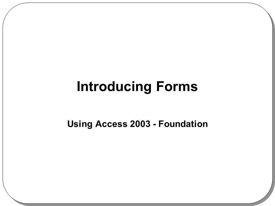 Introducing Forms Using Access 2003 - Foundation