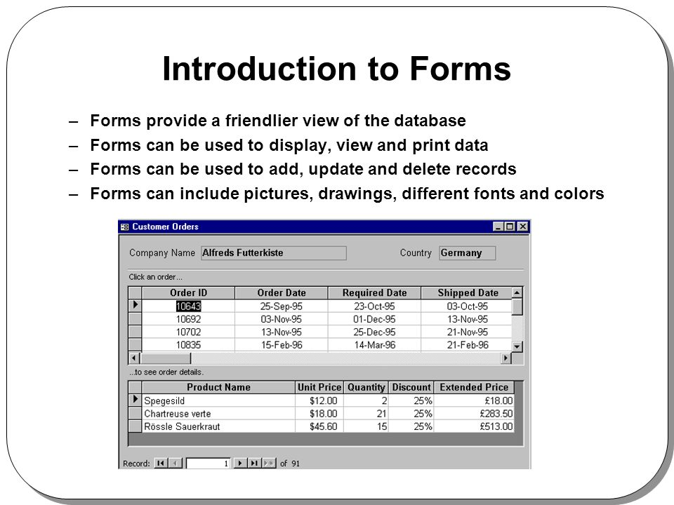 Introduction to Forms –Forms provide a friendlier view of the database –Forms can be used to display, view and print data –Forms can be used to add, u