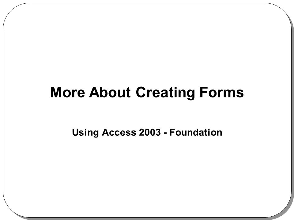 More About Creating Forms Using Access 2003 - Foundation
