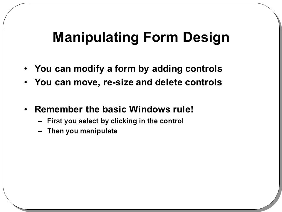 Manipulating Form Design You can modify a form by adding controls You can move, re-size and delete controls Remember the basic Windows rule.
