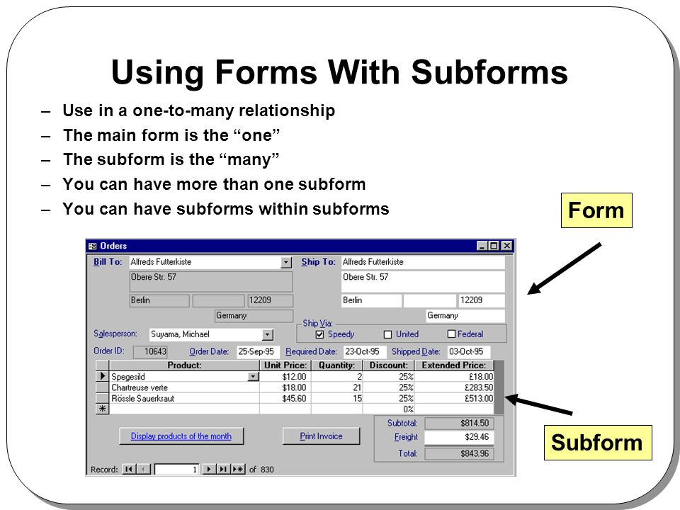 Using Forms With Subforms –Use in a one-to-many relationship –The main form is the one –The subform is the many –You can have more than one subform –You can have subforms within subforms Form Subform
