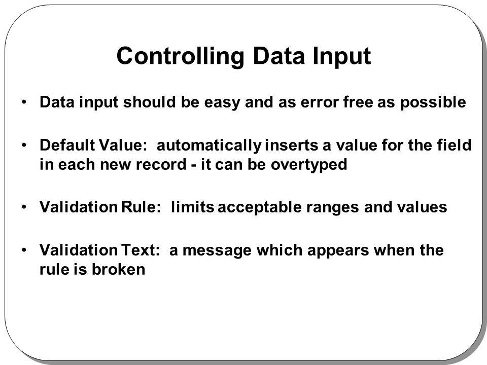 Controlling Data Input Data input should be easy and as error free as possible Default Value: automatically inserts a value for the field in each new record - it can be overtyped Validation Rule: limits acceptable ranges and values Validation Text: a message which appears when the rule is broken