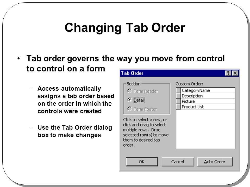 Changing Tab Order Tab order governs the way you move from control to control on a form –Access automatically assigns a tab order based on the order in which the controls were created –Use the Tab Order dialog box to make changes