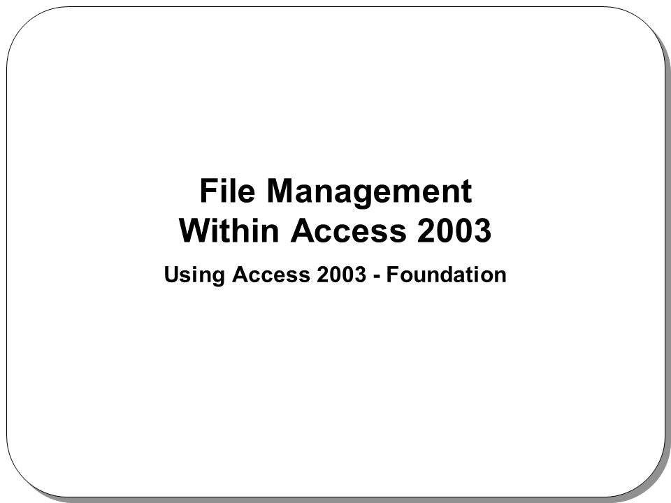 File Management Within Access 2003 Using Access 2003 - Foundation