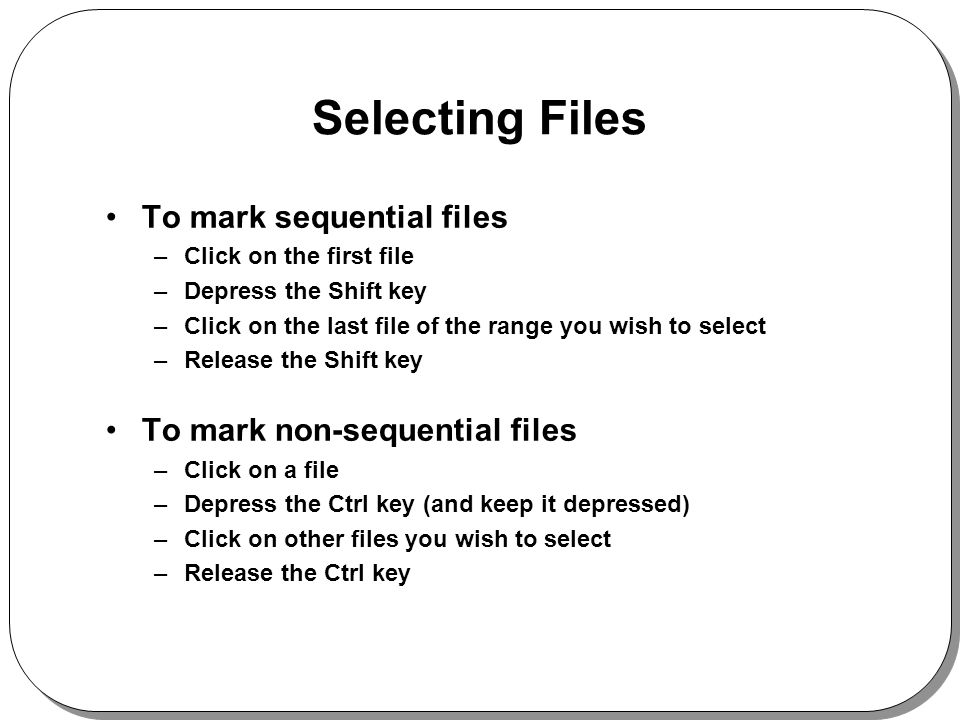 Selecting Files To mark sequential files –Click on the first file –Depress the Shift key –Click on the last file of the range you wish to select –Release the Shift key To mark non-sequential files –Click on a file –Depress the Ctrl key (and keep it depressed) –Click on other files you wish to select –Release the Ctrl key