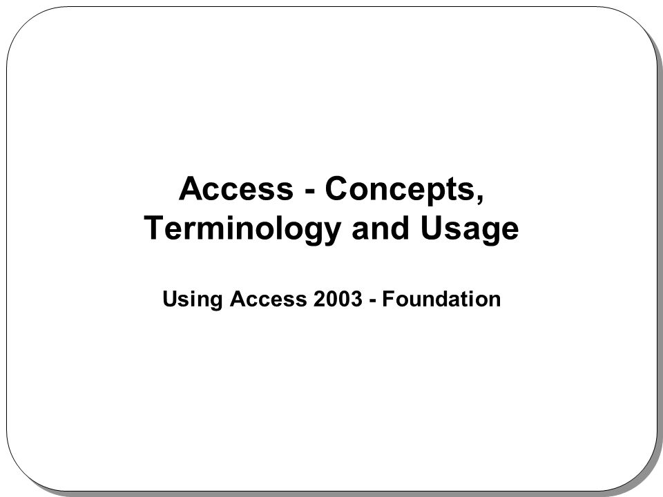 Access - Concepts, Terminology and Usage Using Access 2003 - Foundation