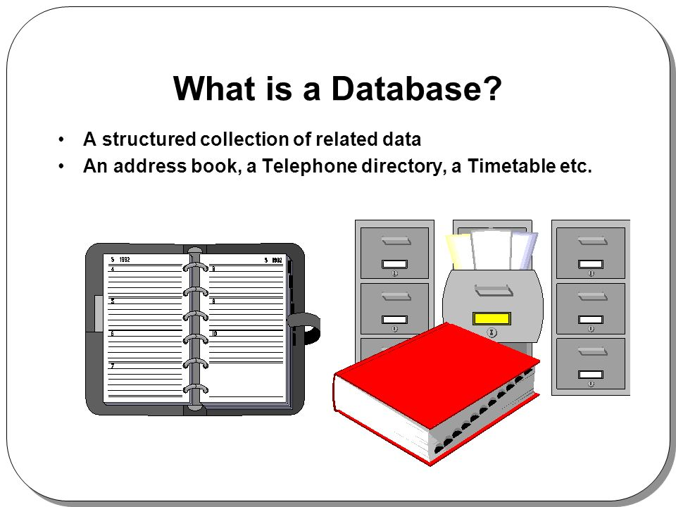 What is a Database? A structured collection of related data An address book, a Telephone directory, a Timetable etc.