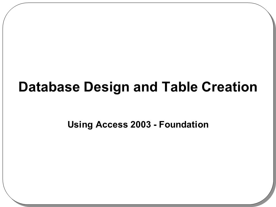 Database Design and Table Creation Using Access 2003 - Foundation