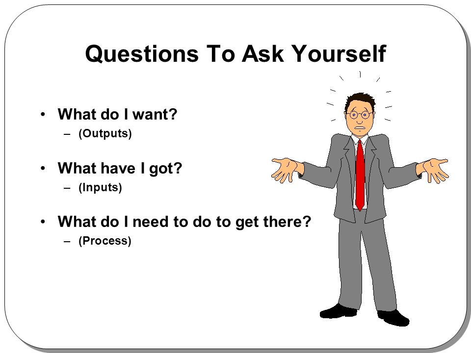Questions To Ask Yourself What do I want. –(Outputs) What have I got.