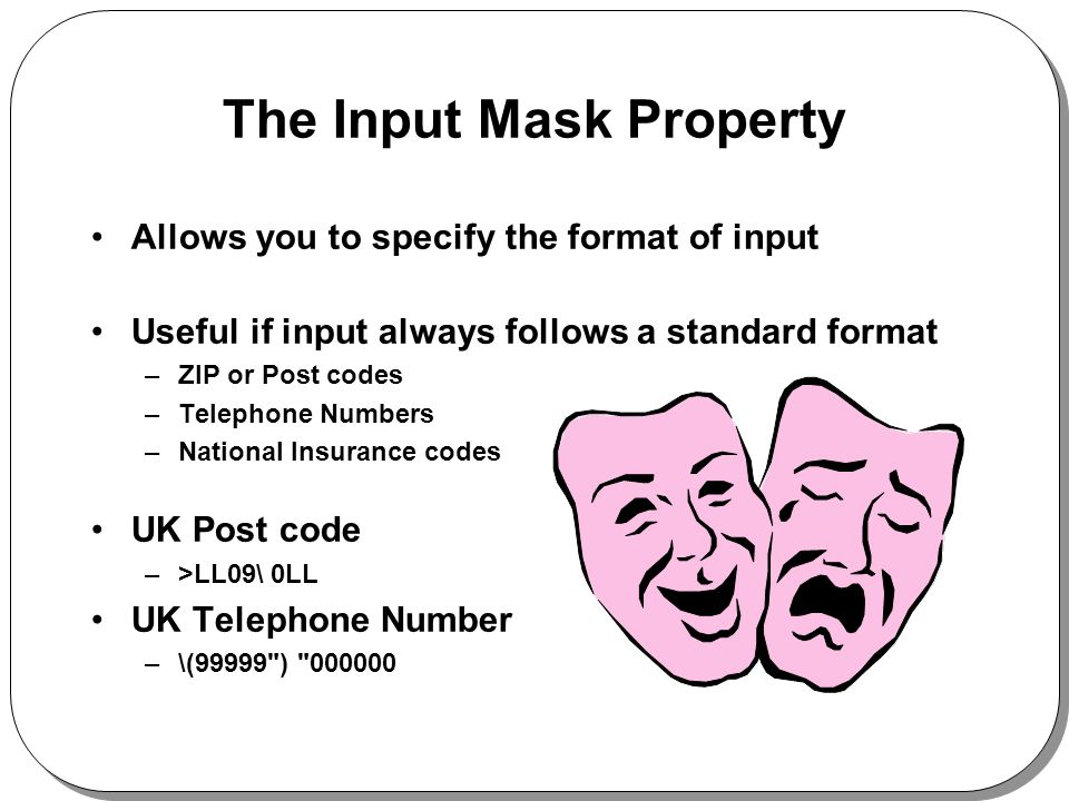 The Input Mask Property Allows you to specify the format of input Useful if input always follows a standard format –ZIP or Post codes –Telephone Numbers –National Insurance codes UK Post code –>LL09\ 0LL UK Telephone Number –\(99999 )
