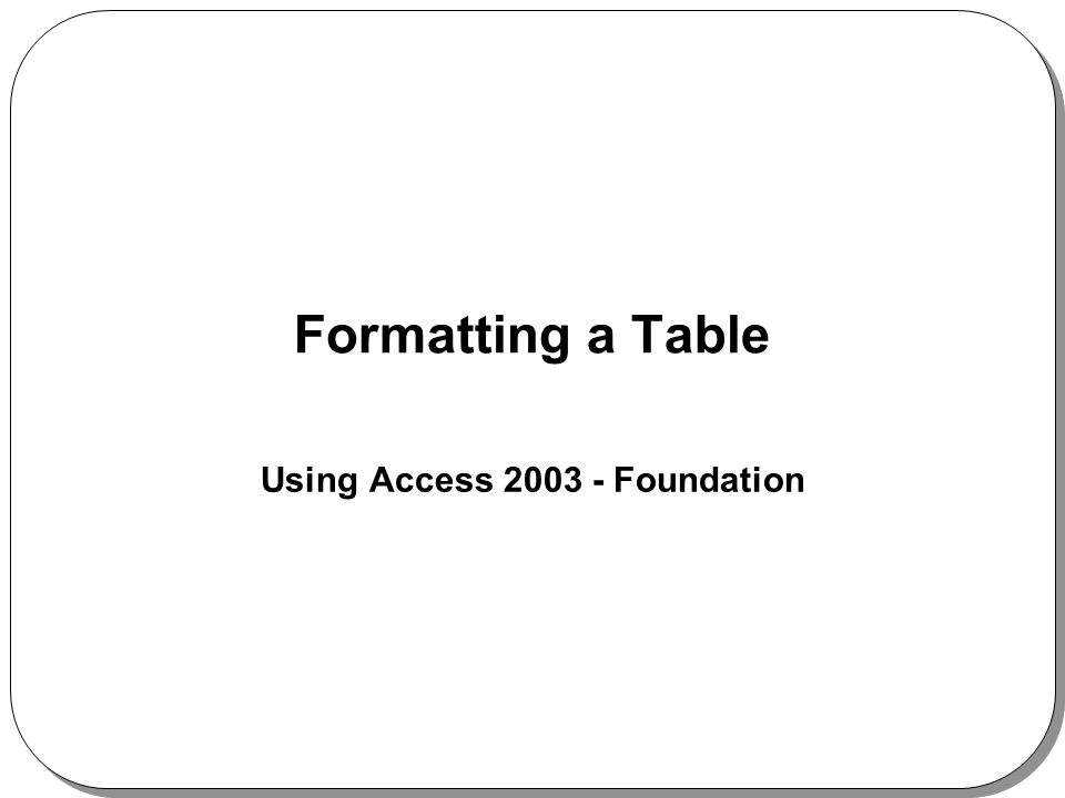 Formatting a Table Using Access 2003 - Foundation