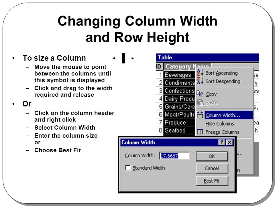 Changing Column Width and Row Height To size a Column –Move the mouse to point between the columns until this symbol is displayed –Click and drag to the width required and release Or –Click on the column header and right click –Select Column Width –Enter the column size or –Choose Best Fit