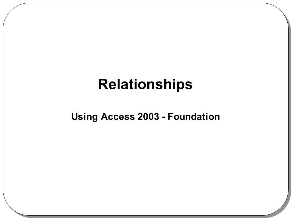 Relationships Using Access 2003 - Foundation