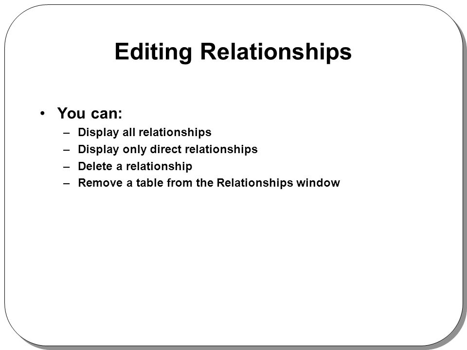 Editing Relationships You can: –Display all relationships –Display only direct relationships –Delete a relationship –Remove a table from the Relationships window