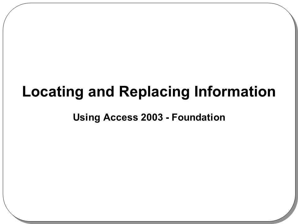 Locating and Replacing Information Using Access 2003 - Foundation