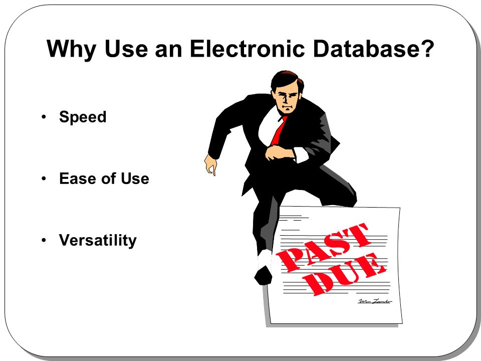 Why Use an Electronic Database? Speed Ease of Use Versatility