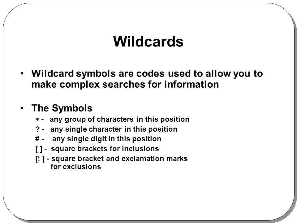 Wildcards Wildcard symbols are codes used to allow you to make complex searches for information The Symbols - any group of characters in this position .