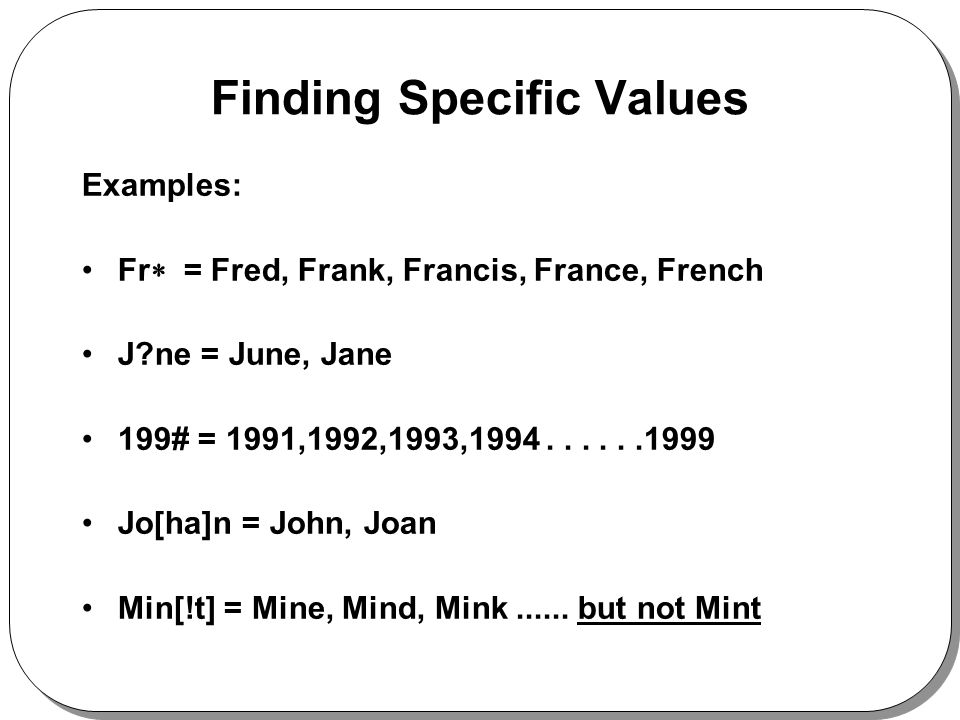 Finding Specific Values Examples: Fr = Fred, Frank, Francis, France, French J ne = June, Jane 199# = 1991,1992,1993,1994......1999 Jo[ha]n = John, Joan Min[!t] = Mine, Mind, Mink......