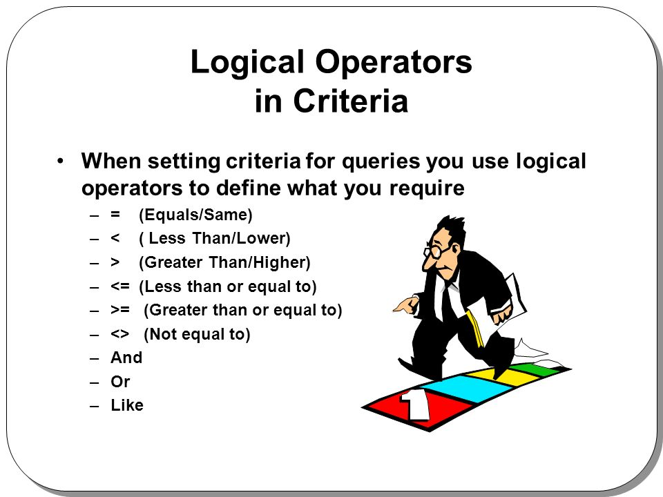 Logical Operators in Criteria When setting criteria for queries you use logical operators to define what you require –= (Equals/Same) –< ( Less Than/Lower) –> (Greater Than/Higher) –<= (Less than or equal to) –>= (Greater than or equal to) –<> (Not equal to) –And –Or –Like