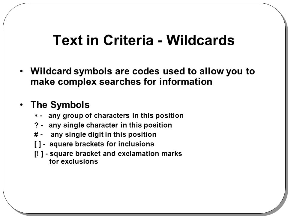 Text in Criteria - Wildcards Wildcard symbols are codes used to allow you to make complex searches for information The Symbols - any group of characte