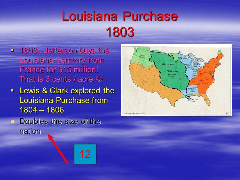 Louisiana Purchase 1803 1803 : Jefferson buys the Louisiana Territory from France for $15 million! That is 3 cents / acre 1803 : Jefferson buys the Lo