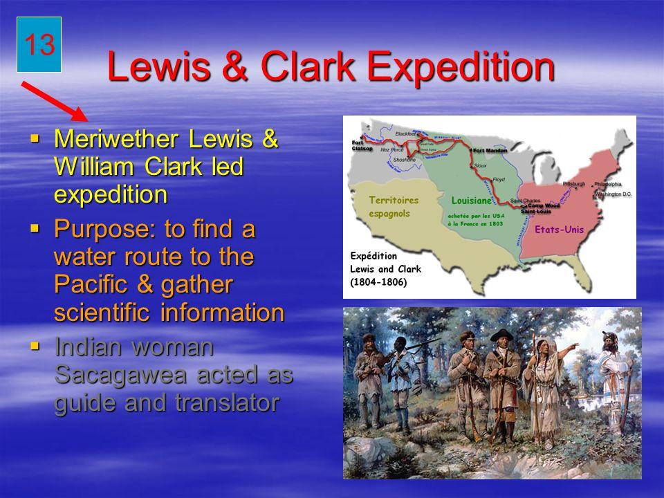 Lewis & Clark Expedition Meriwether Lewis & William Clark led expedition Meriwether Lewis & William Clark led expedition Purpose: to find a water rout