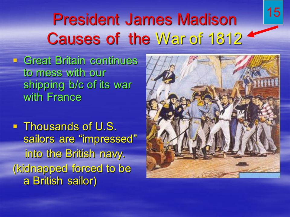 President James Madison Causes of the War of 1812 Great Britain continues to mess with our shipping b/c of its war with France Great Britain continues