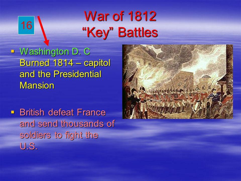 War of 1812 Key Battles Washington D. C Burned 1814 – capitol and the Presidential Mansion Washington D. C Burned 1814 – capitol and the Presidential