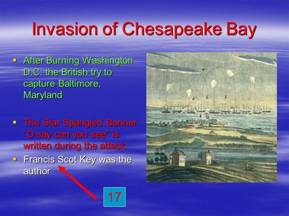 Invasion of Chesapeake Bay After Burning Washington D.C. the British try to capture Baltimore, Maryland The Star Spangled Banner O say can you see is