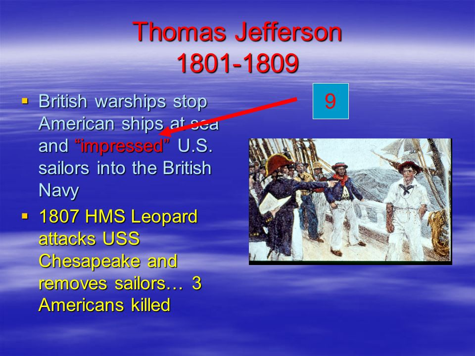 Thomas Jefferson 1801-1809 British warships stop American ships at sea and impressed U.S. sailors into the British Navy British warships stop American