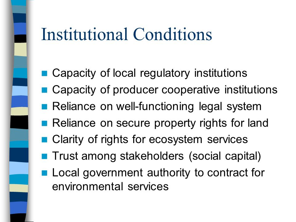 Institutional Conditions Capacity of local regulatory institutions Capacity of producer cooperative institutions Reliance on well-functioning legal system Reliance on secure property rights for land Clarity of rights for ecosystem services Trust among stakeholders (social capital) Local government authority to contract for environmental services