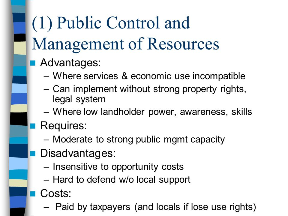 (1) Public Control and Management of Resources Advantages: –Where services & economic use incompatible –Can implement without strong property rights, legal system –Where low landholder power, awareness, skills Requires: –Moderate to strong public mgmt capacity Disadvantages: –Insensitive to opportunity costs –Hard to defend w/o local support Costs: – Paid by taxpayers (and locals if lose use rights)