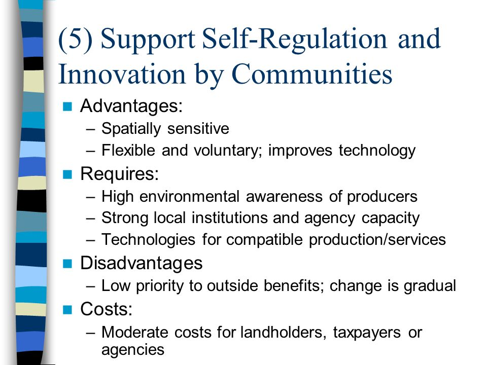 (5) Support Self-Regulation and Innovation by Communities Advantages: –Spatially sensitive –Flexible and voluntary; improves technology Requires: –High environmental awareness of producers –Strong local institutions and agency capacity –Technologies for compatible production/services Disadvantages –Low priority to outside benefits; change is gradual Costs: –Moderate costs for landholders, taxpayers or agencies