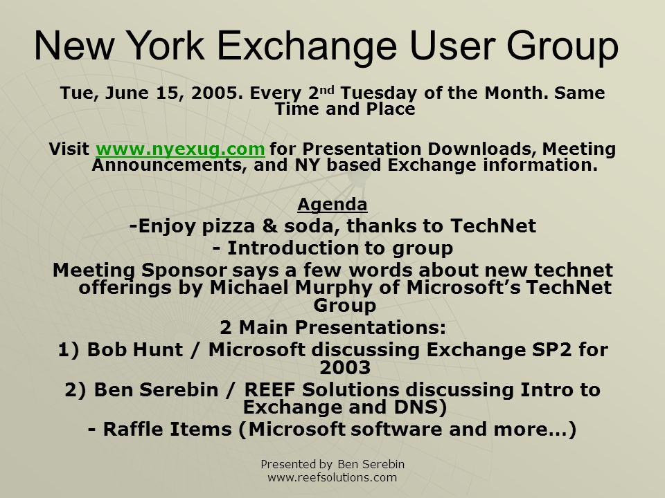 Presented by Ben Serebin www.reefsolutions.com Intro to NYExUG NYExUG = New York [Microsoft] Exchange [Server] User Group NYExUG = New York [Microsoft] Exchange [Server] User Group Who we are.