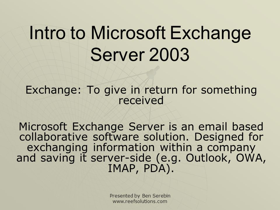 Presented by Ben Serebin www.reefsolutions.com Exchange Is Designed For: Enterprise class email reliability Enterprise class email reliability Enormous storage capacity Enormous storage capacity Ability to handle thousands of users Ability to handle thousands of users Easy Windows OS desktop integration Easy Windows OS desktop integration Fast Backup Capability Fast Backup Capability