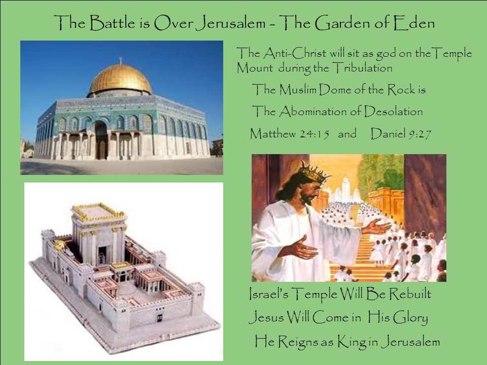 The Battle is Over Jerusalem - The Garden of Eden Israel s Temple Will Be Rebuilt Jesus Will Come in His Glory He Reigns as King in Jerusalem The Anti-Christ will sit as god on theTemple Mount during the Tribulation The Muslim Dome of the Rock is The Abomination of Desolation Matthew 24:15 and Daniel 9:27