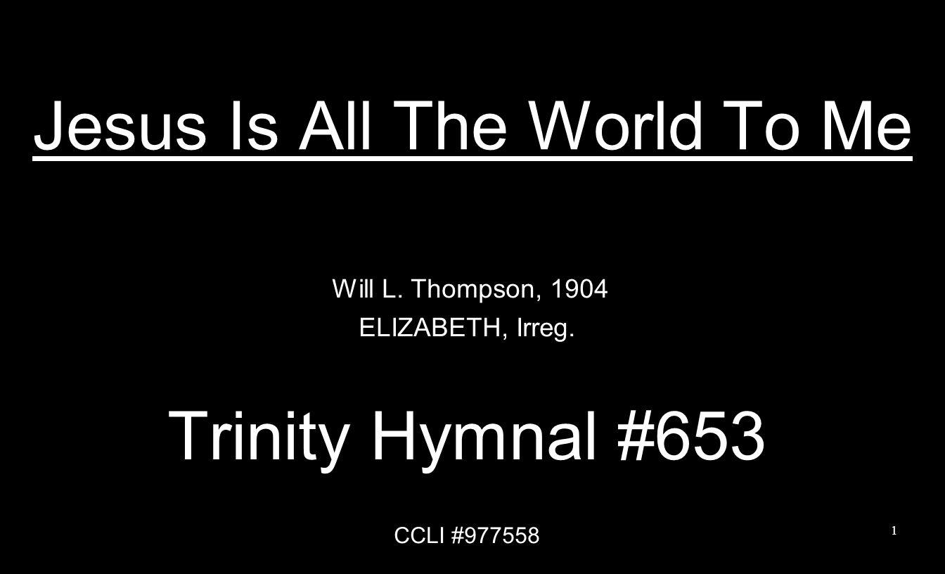 Jesus Is All The World To Me Will L. Thompson, 1904 ELIZABETH, Irreg. Trinity Hymnal #653 CCLI #977558 1