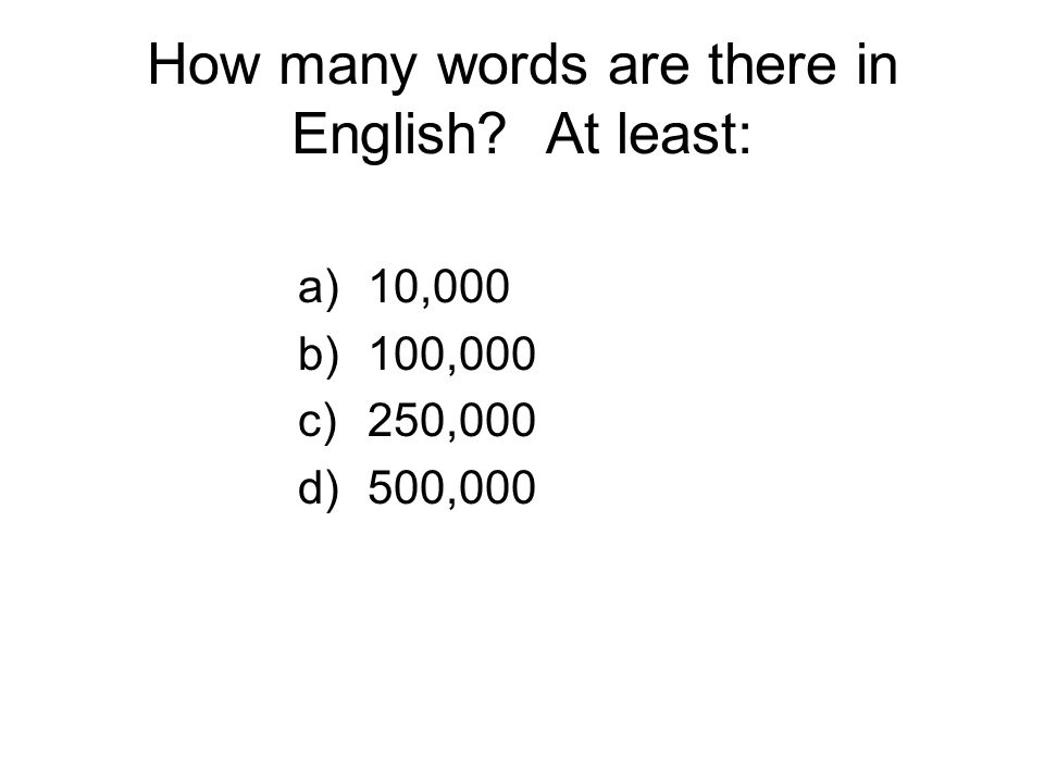 How many words are there in English? At least: a)10,000 b)100,000 c)250,000 d)500,000