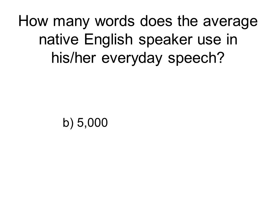 How many words does the average native English speaker use in his/her everyday speech? b) 5,000