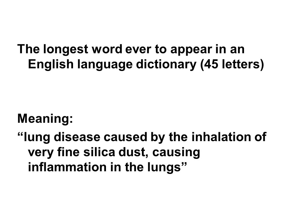 The longest word ever to appear in an English language dictionary (45 letters) Meaning: lung disease caused by the inhalation of very fine silica dust, causing inflammation in the lungs