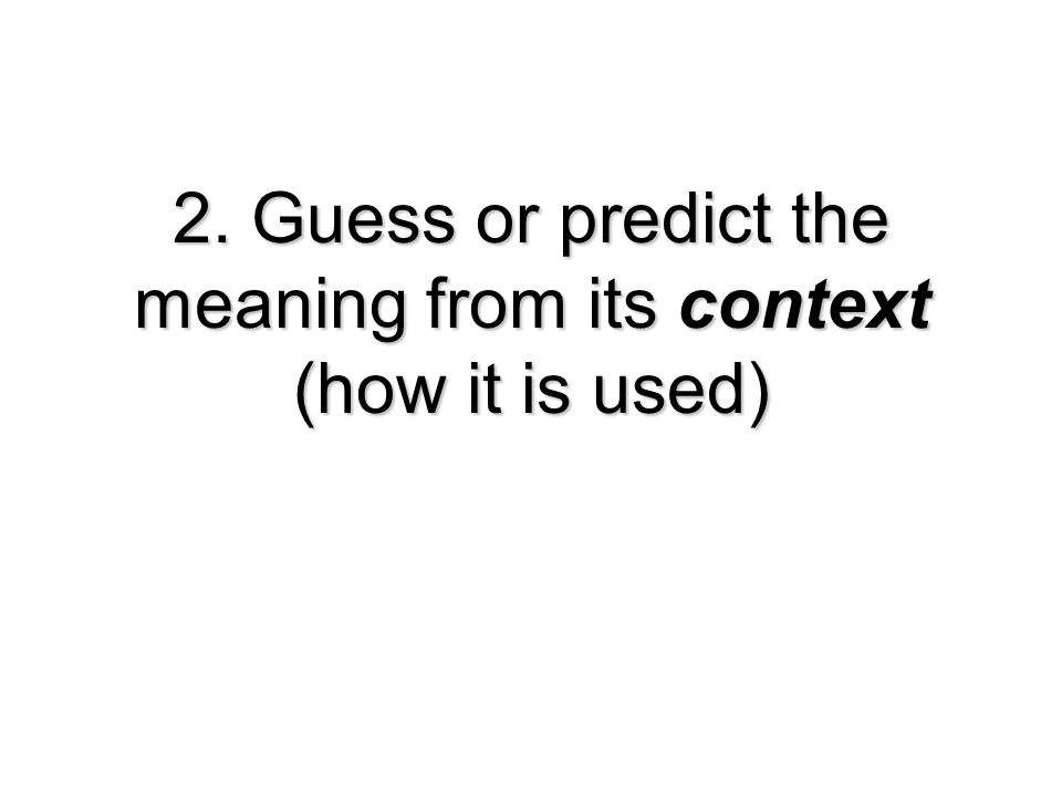 2. Guess or predict the meaning from its context (how it is used)