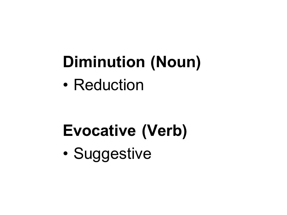 Diminution (Noun) Reduction Evocative (Verb) Suggestive