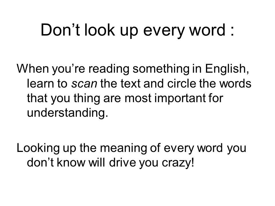 Dont look up every word : When youre reading something in English, learn to scan the text and circle the words that you thing are most important for understanding.