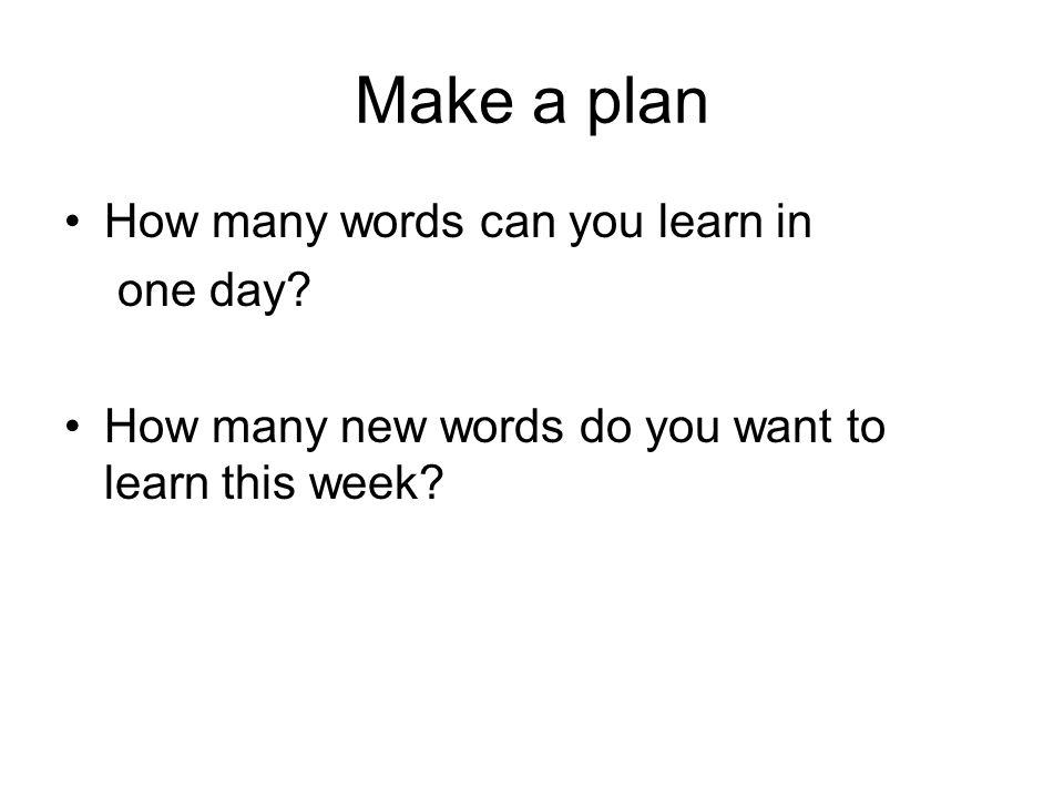 Make a plan How many words can you learn in one day.