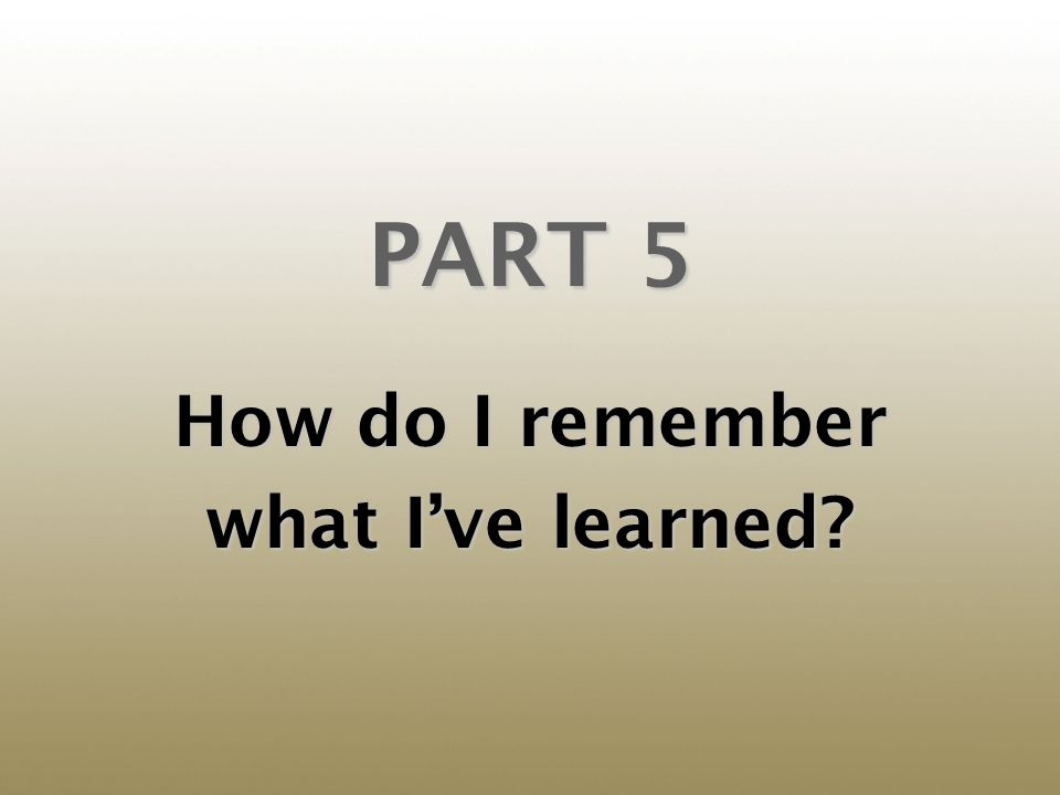 PART 5 How do I remember what Ive learned?